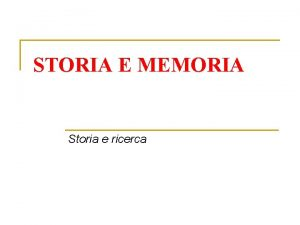 STORIA E MEMORIA Storia e ricerca Limportanza della