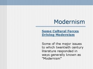 Modernism Some Cultural Forces Driving Modernism Some of