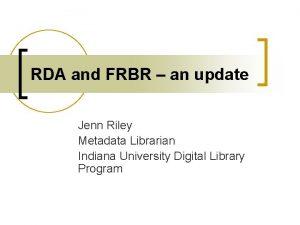 RDA and FRBR an update Jenn Riley Metadata