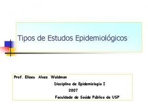 Tipos de Estudos Epidemiolgicos Prof Eliseu Alves Waldman