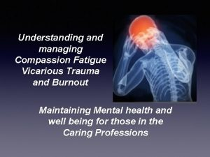 Understanding and managing Compassion Fatigue Vicarious Trauma and