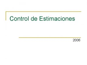 Control de Estimaciones 2006 Control de Estimaciones n