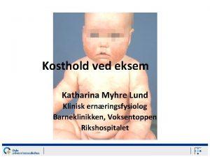 Kosthold ved eksem Katharina Myhre Lund Klinisk ernringsfysiolog
