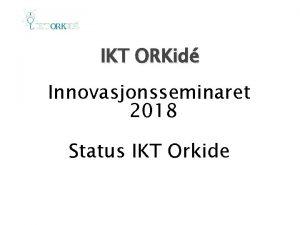 IKT ORKid Innovasjonsseminaret 2018 Status IKT Orkide IKT