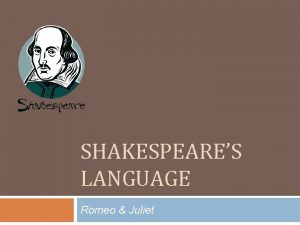 SHAKESPEARES LANGUAGE Romeo Juliet Shakespeares English Shakespeare did