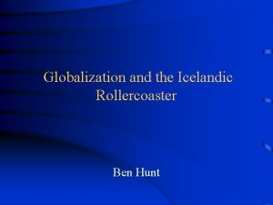 Globalization and the Icelandic Rollercoaster Ben Hunt The