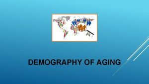 DEMOGRAPHY OF AGING CHAPTER OUTLINE Sources of population