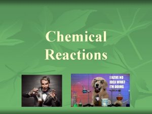 Chemical Reactions Chemical Reactions n Produce new substances