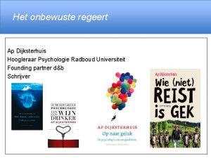 Het onbewuste regeert Ap Dijksterhuis Hoogleraar Psychologie Radboud