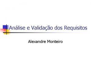 Anlise e Validao dos Requisitos Alexandre Monteiro Anlise