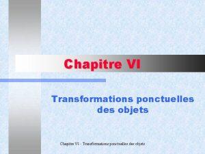 Chapitre VI Transformations ponctuelles des objets Chapitre VI