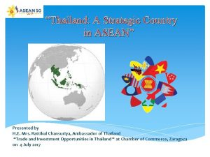 Thailand A Strategic Country in ASEAN Presented by