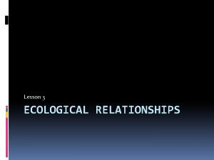 Lesson 3 ECOLOGICAL RELATIONSHIPS Ecological Relationships There are