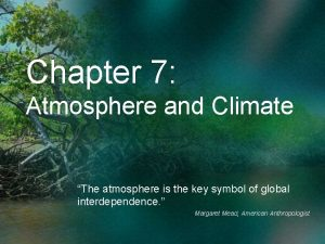 Chapter 7 Atmosphere and Climate The atmosphere is