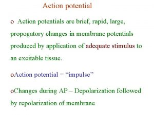 Action potential o Action potentials are brief rapid