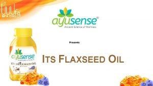 Presents ITS FLAXSEED OIL Its Flaxseed Oil It