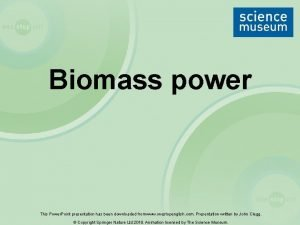Biomass power This Power Point presentation has been