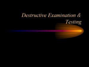 Destructive Examination Testing Destructive Examination Destructive Examination renders