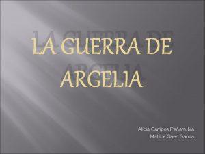 LA GUERRA DE ARGELIA Alicia Campos Pearrubia Matilde