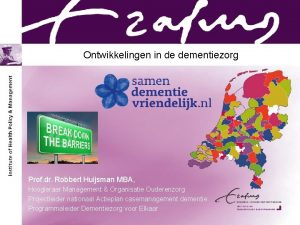 Ontwikkelingen in de dementiezorg Prof dr Robbert Huijsman