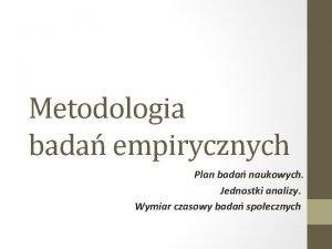 Metodologia bada empirycznych Plan bada naukowych Jednostki analizy