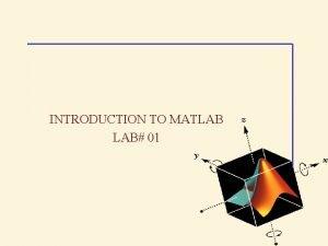 INTRODUCTION TO MATLAB LAB 01 Introduction to Matlab
