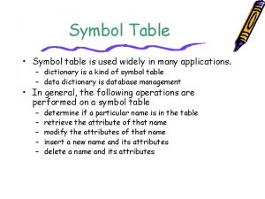 Symbol Table Symbol table is used widely in