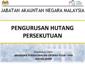 JABATAN AKAUNTAN NEGARA MALAYSIA PENGURUSAN HUTANG PERSEKUTUAN Disediakan