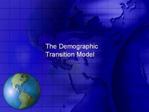 The Demographic Transition Model The Demographic Transition Model