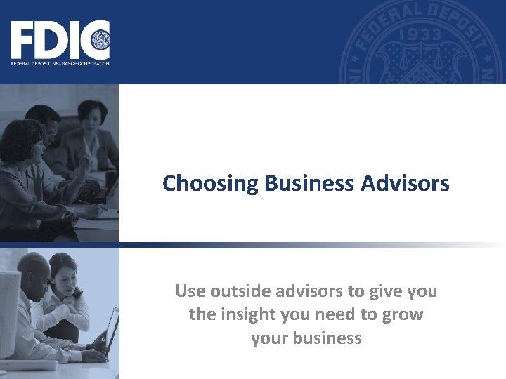 Choosing Business Advisors Use outside advisors to give
