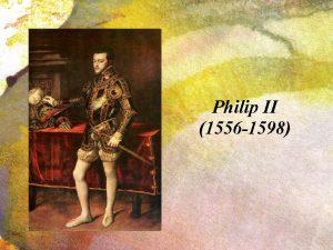Philip II 1556 1598 PHILIP II Felipe was