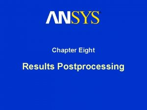Chapter Eight Results Postprocessing Results Postprocessing Chapter Overview