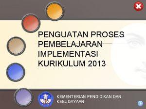 PENGUATAN PROSES PEMBELAJARAN IMPLEMENTASI KURIKULUM 2013 KEMENTERIAN PENDIDIKAN