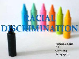 RACIAL DISCRIMINATION Vanessa Huerta Yi Li Gary Song