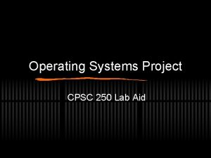 Operating Systems Project CPSC 250 Lab Aid CPSC