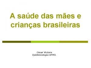 A sade das mes e crianas brasileiras Cesar