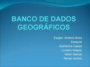 BANCO DE DADOS GEOGRFICOS Equipe Antnio Alves Ezequiel