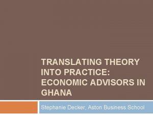 TRANSLATING THEORY INTO PRACTICE ECONOMIC ADVISORS IN GHANA