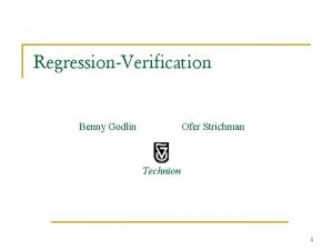 RegressionVerification Benny Godlin Ofer Strichman Technion 1 The