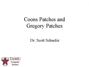 Coons Patches and Gregory Patches Dr Scott Schaefer