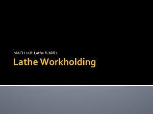 MACH 118 Lathe Mill 1 Lathe Workholding OBJECTIVES