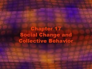 Chapter 17 Social Change and Collective Behavior Social
