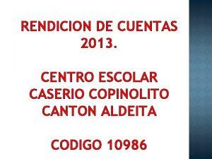 RENDICION DE CUENTAS 2013 CENTRO ESCOLAR CASERIO COPINOLITO