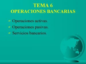 TEMA 6 OPERACIONES BANCARIAS Operaciones activas F Operaciones