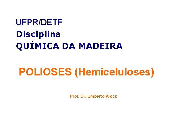 UFPRDETF Disciplina QUMICA DA MADEIRA POLIOSES Hemiceluloses Prof