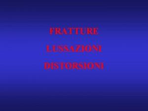 FRATTURE LUSSAZIONI DISTORSIONI CLASSIFICAZIONE MECCANISMO DIAGNOSI TERAPIA COMPLICANZE