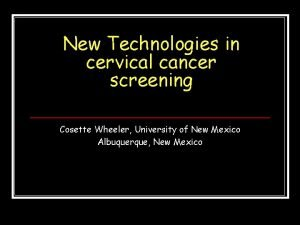 New Technologies in cervical cancer screening Cosette Wheeler