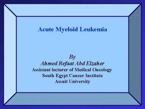 Acute Myeloid Leukemia By Ahmed Refaat Abd Elzaher
