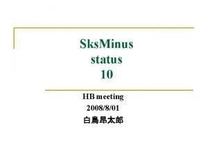Sks Minus status 10 HB meeting 2008801 Contents