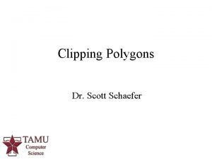 Clipping Polygons Dr Scott Schaefer 1 Clipping Polygons